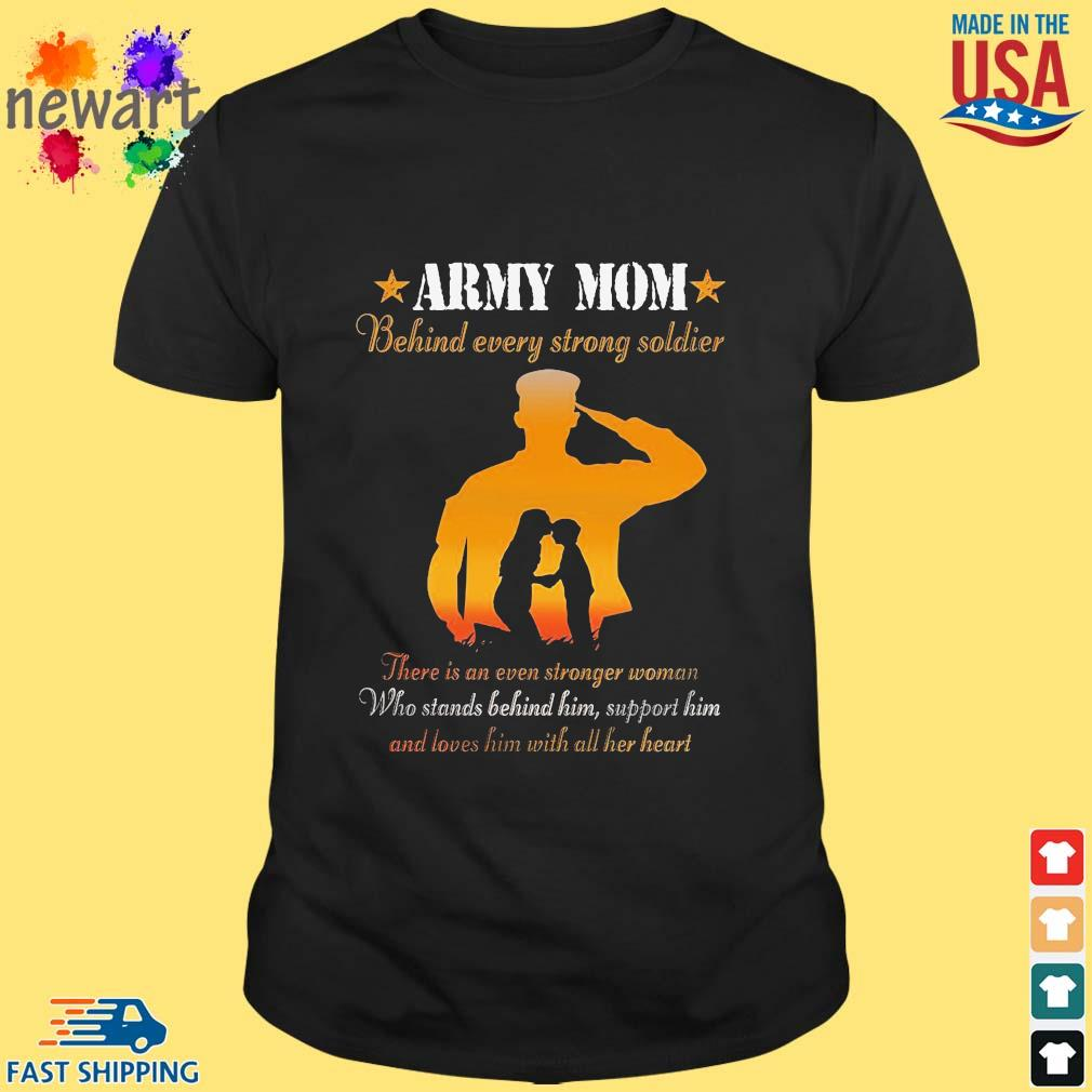 Army mom behind ever strong soldier there is an even stronger woman who stands behind him shirt