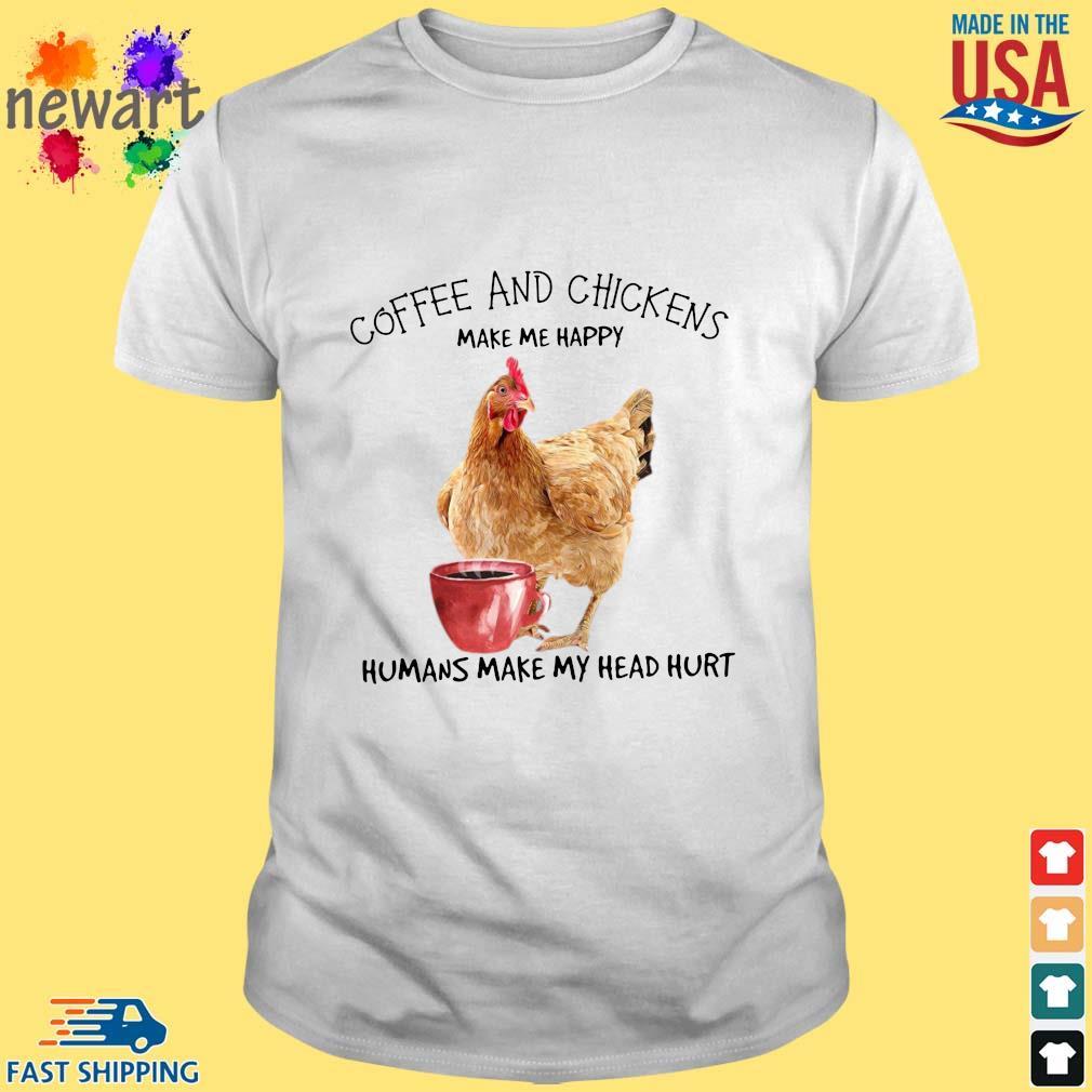 Coffee and chickens make Me happy humans make my head hurt shirt