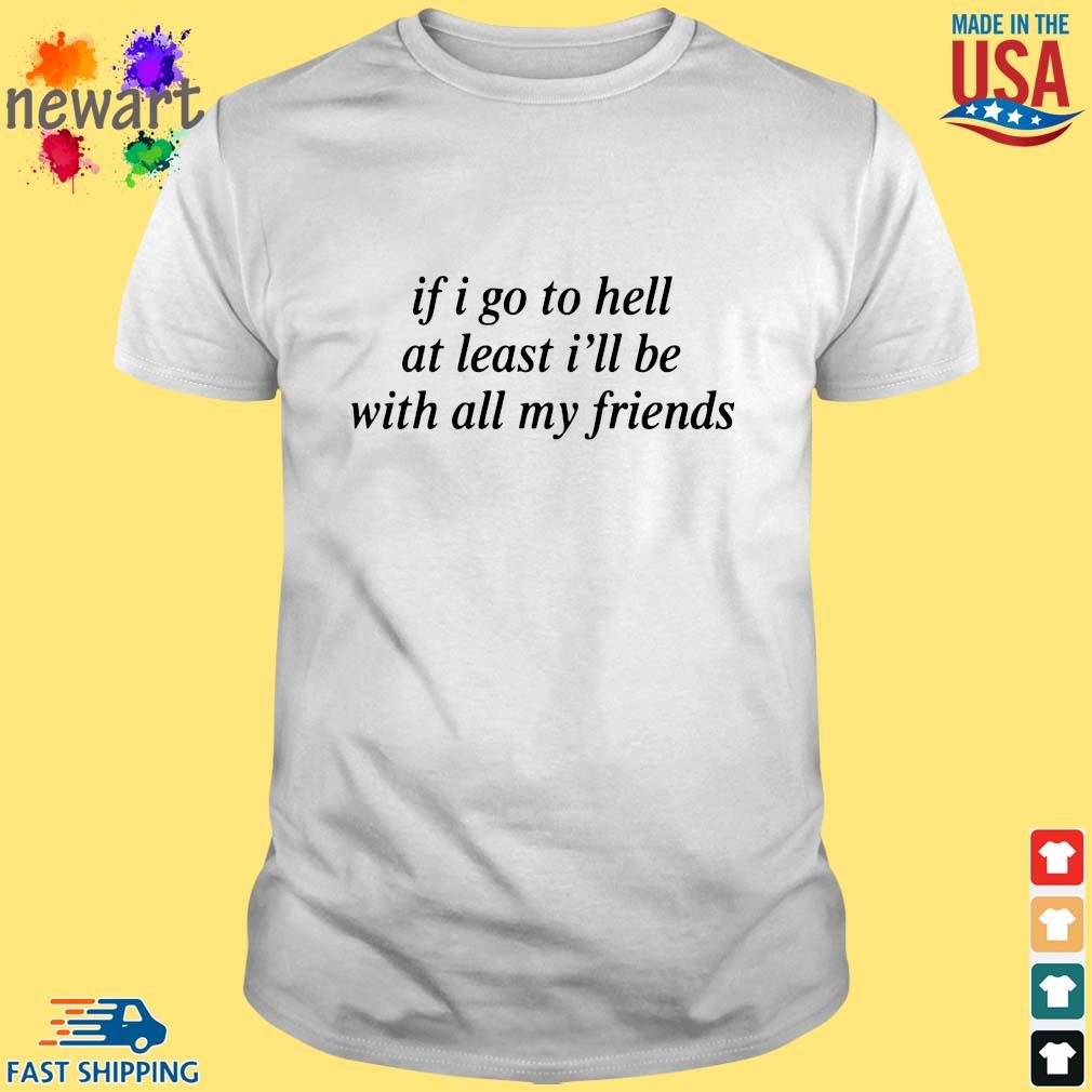 If I Go To Hell At Least I'll Be With All My Friends Shirt