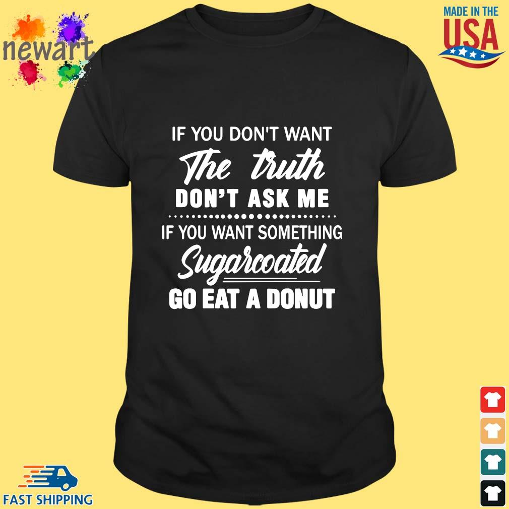 If you don't want the truth don't ask me if you want something sugarcoated go eat a donut shirt