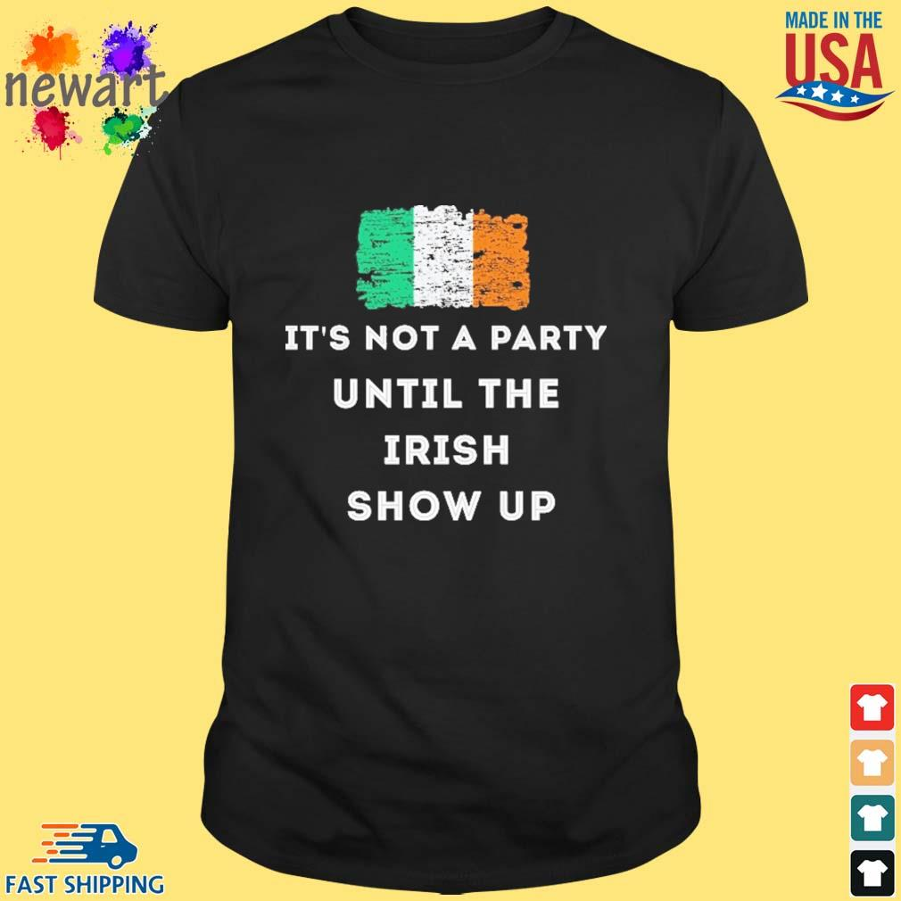 It's not a party until the Irish show up St.Patrick's day Ireland flag shirt