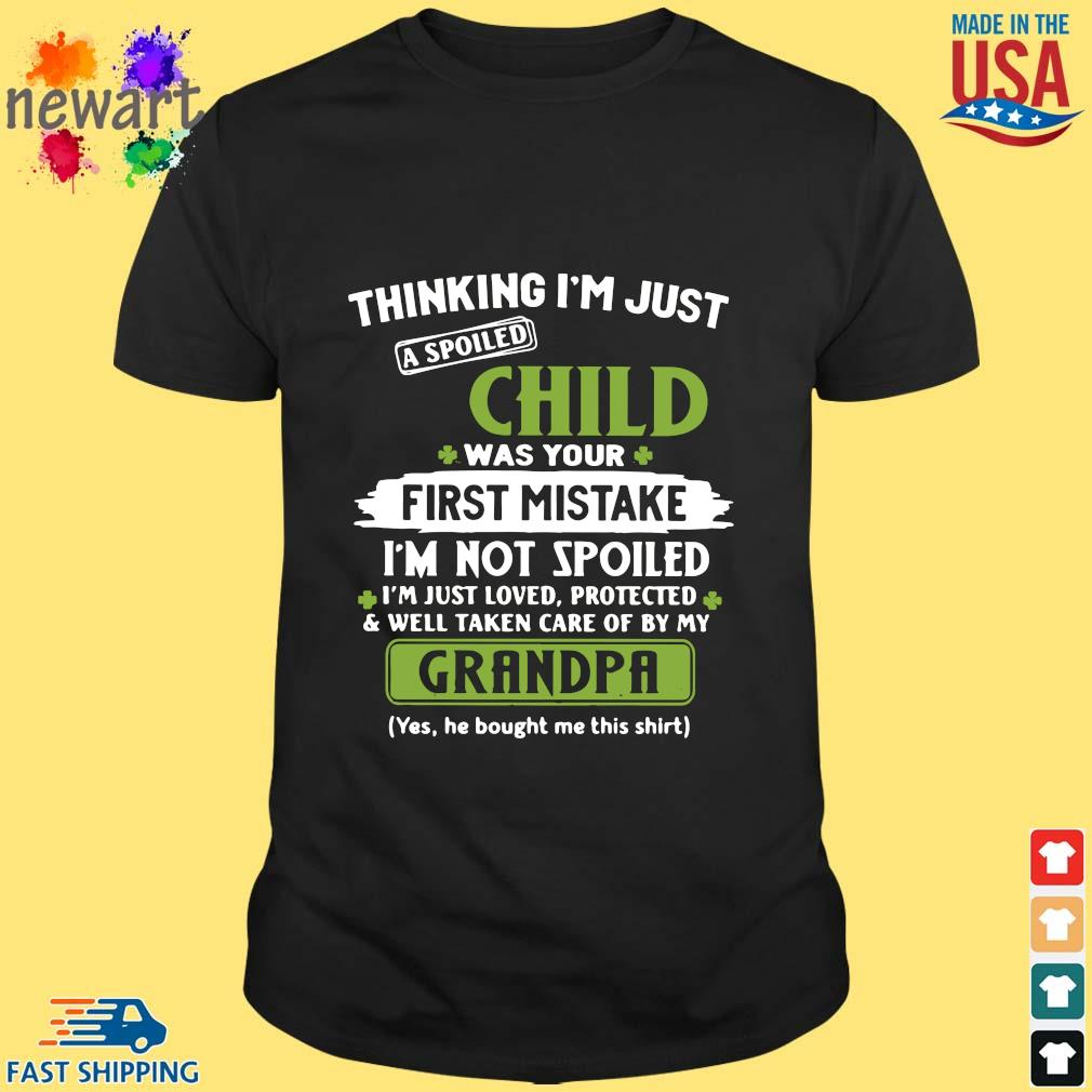 Thinking I'm just a spoiled child was your first mistake I'm not spoiled I'm just loved protected St Patrick's Day shirt
