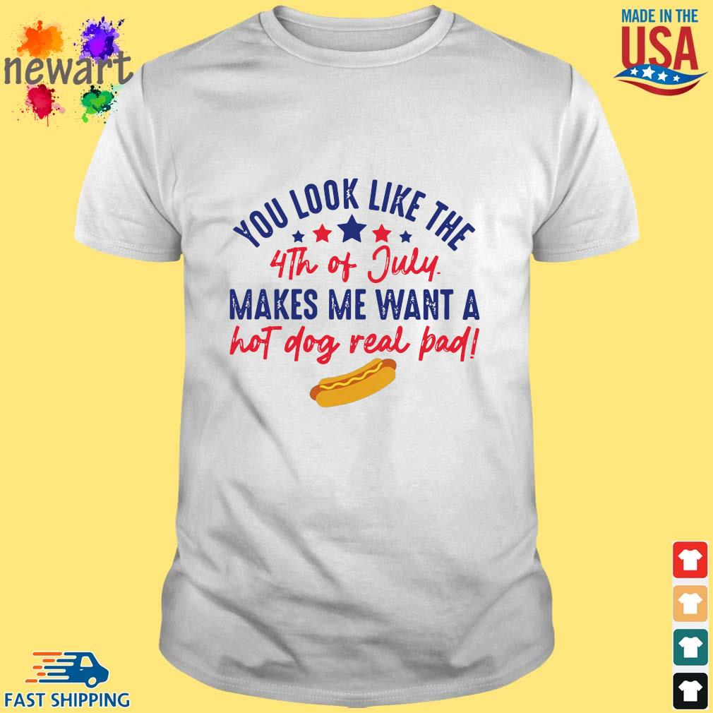 You look like the 4th of July makes Me want a hot dog real bad shirt