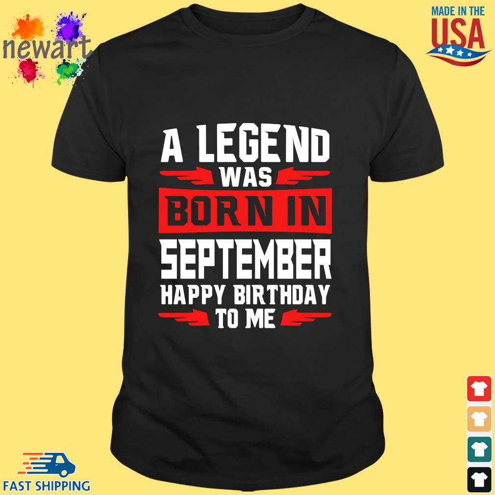 A legend was born in september happy birthday to Me shirt