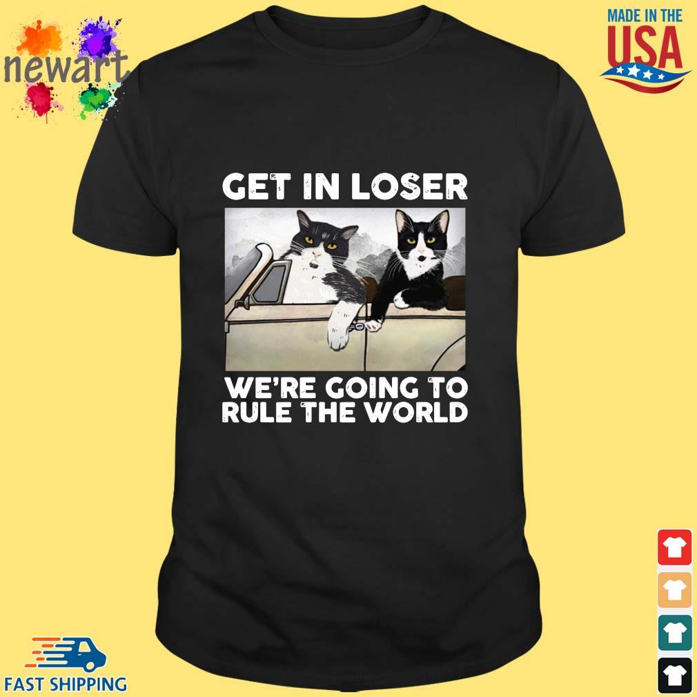 Cats get in loser we're going to rule the world shirt