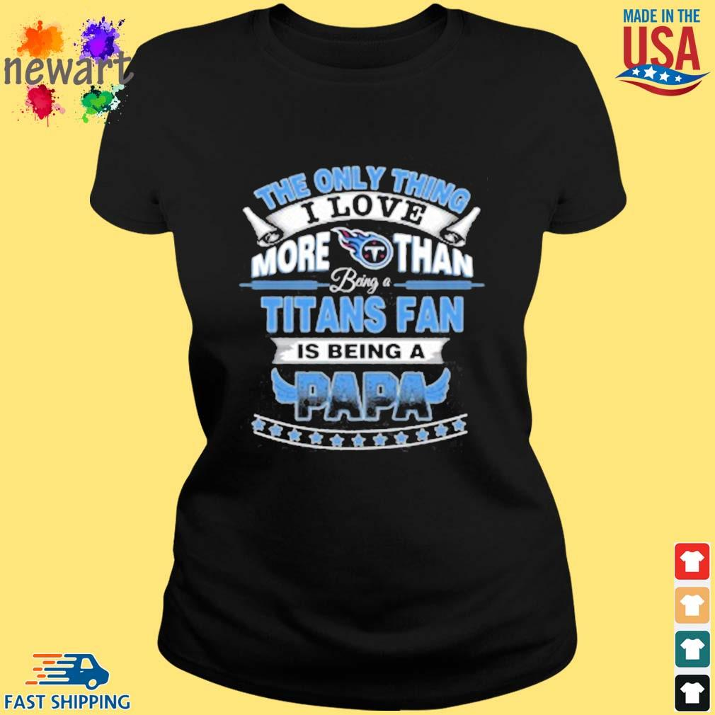 NFL The Only Thing I Love More Than Being A Tennessee Titans Fan Is Being A Papa Shirt ladies den