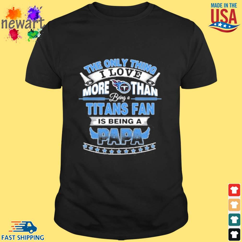 NFL The Only Thing I Love More Than Being A Tennessee Titans Fan Is Being A Papa Shirt