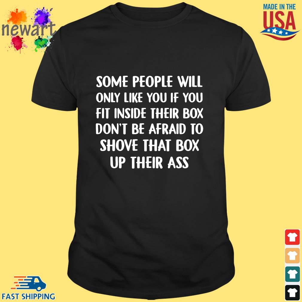 Some people will only like you if you fit inside their box don't be afraid to shove that box up their ass shirt