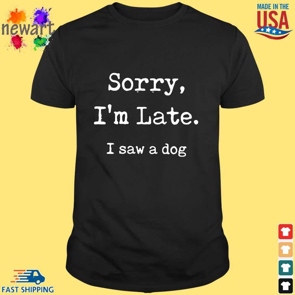 Sorry I'm late I saw a dog shirt