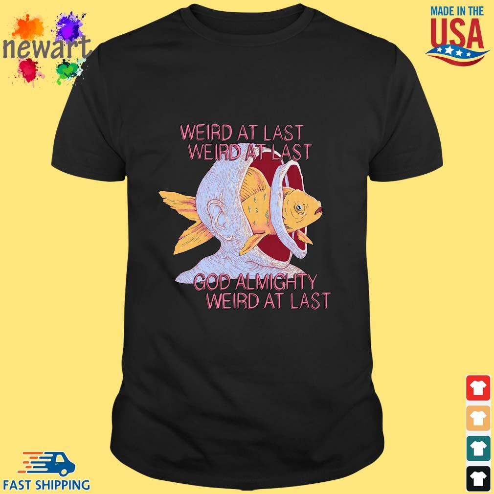 Weird At Last Weird At Last God Almighty Weird At Last Shirt