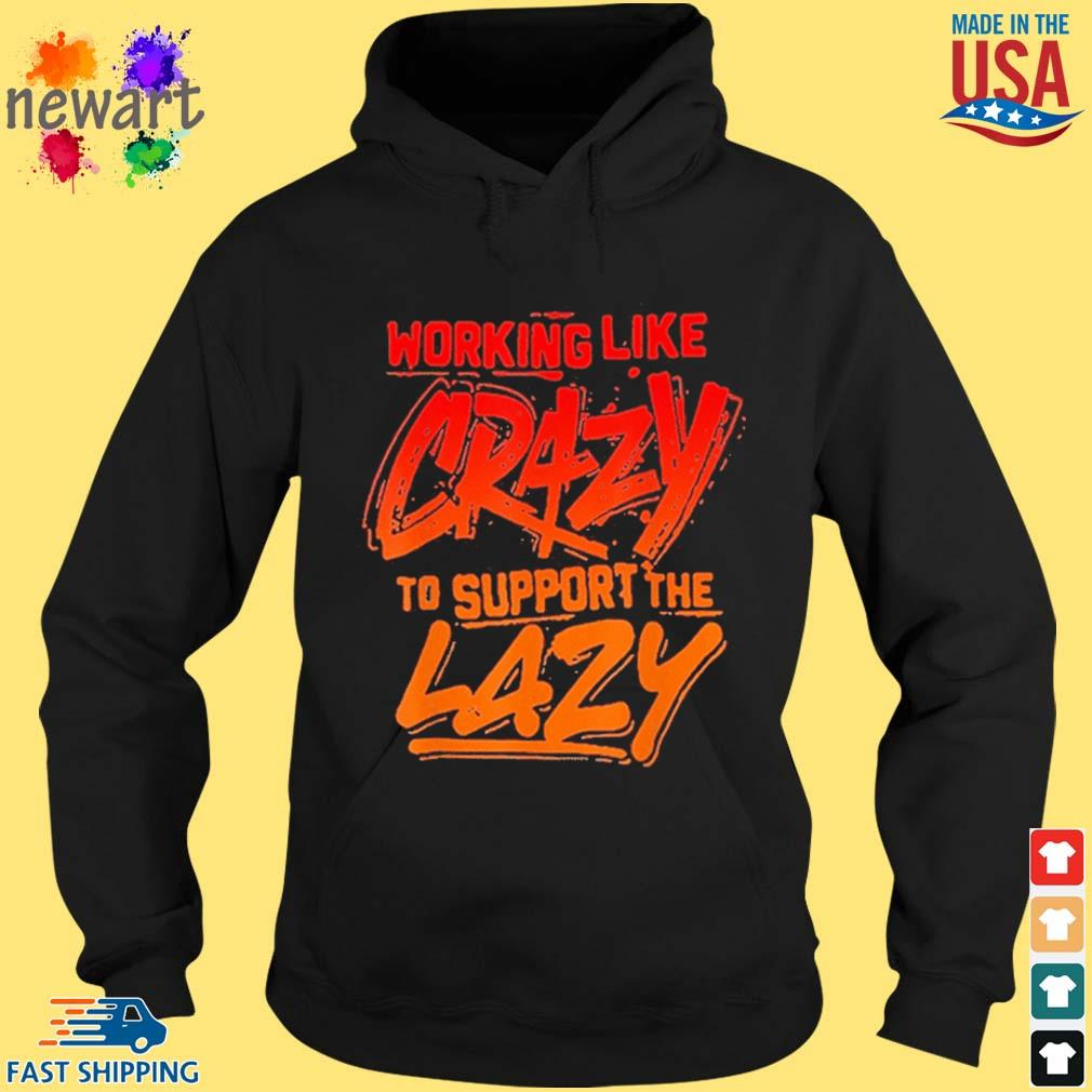 Working Like Crazy To Support The Lazy Shirt hoodie den