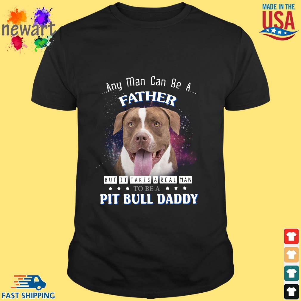 Any man can be a father but it takes a real man to be a pitbull daddy shirt