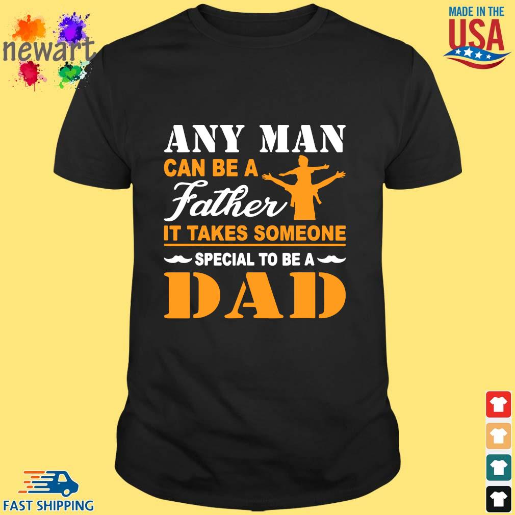 Any man can be a father it takes someone special to be a dad shirt