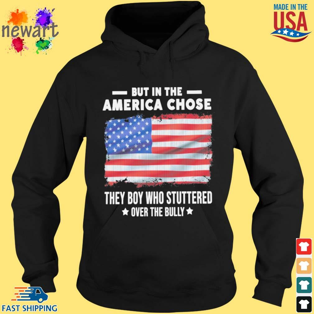 But in the America chose they boy who stuttered over the bully American flag hoodie den