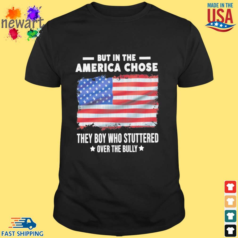 But in the America chose they boy who stuttered over the bully American flag shirt