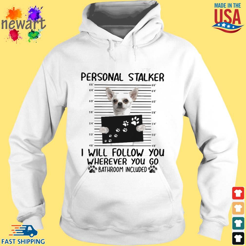 Chihuahua Personal Stalker I Will Follow You Wherever You Go Bathroom Included Shirt hoodie trang