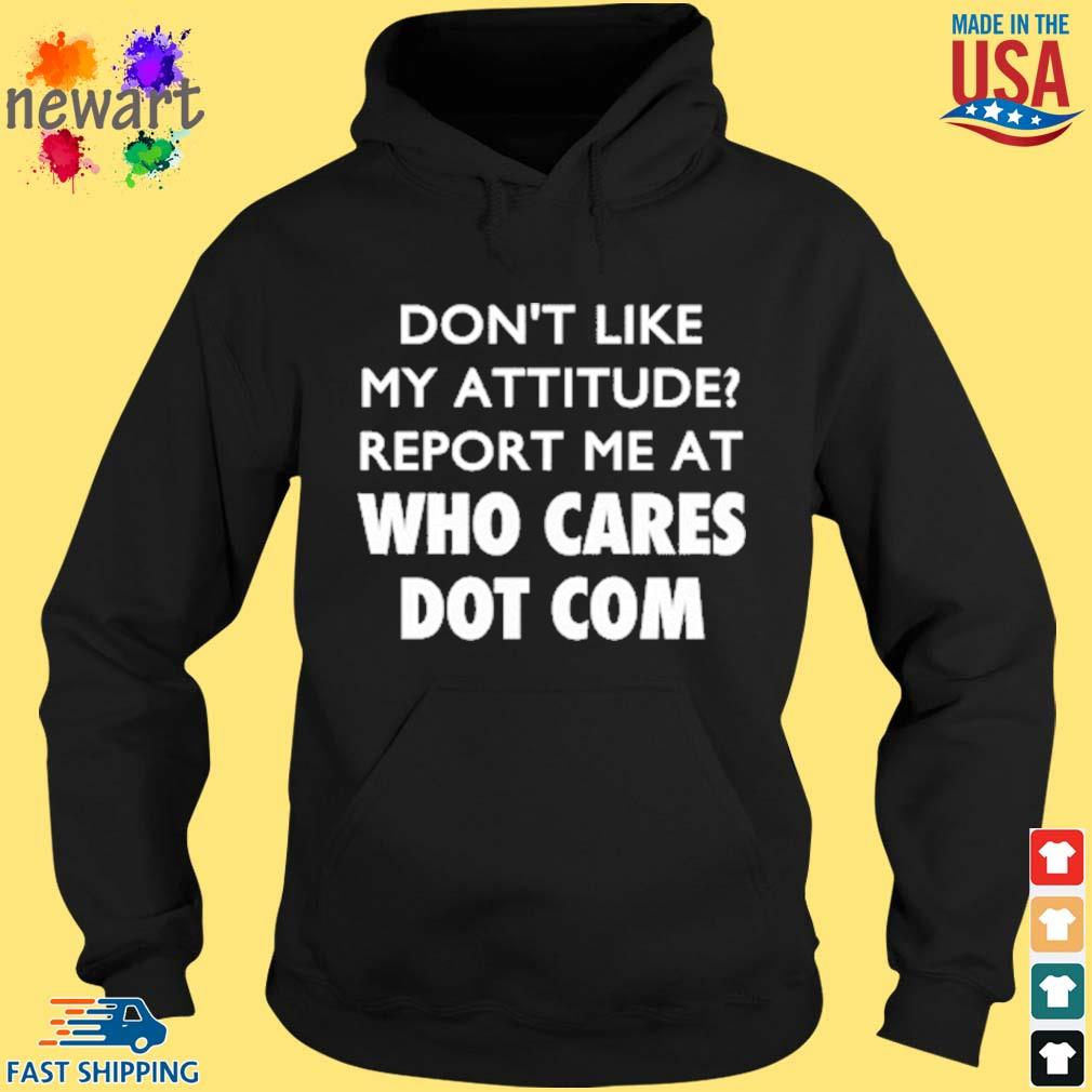Don't Like My Attitude Report Me At Who Cares Dot Com Shirt hoodie den