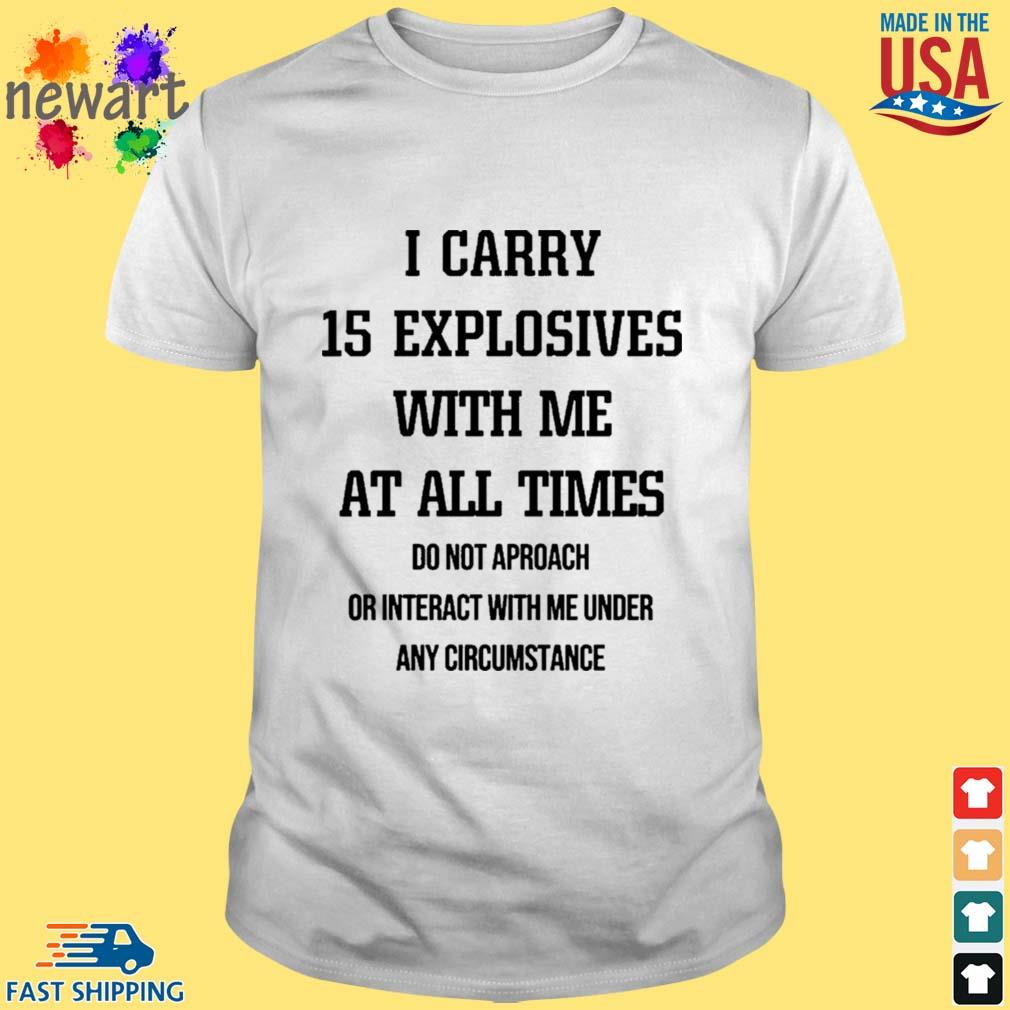 I Carry 15 Explosives With Me At All Times Shirt