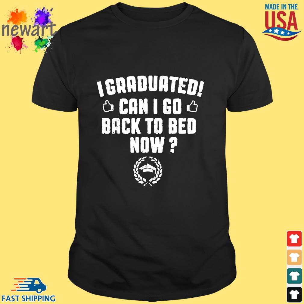 I Graduated Can I Go Back To Bed Now shirt