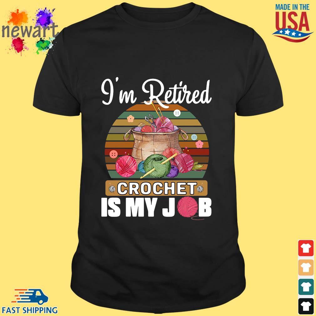 I'm retired crochet is my job vintage shirt