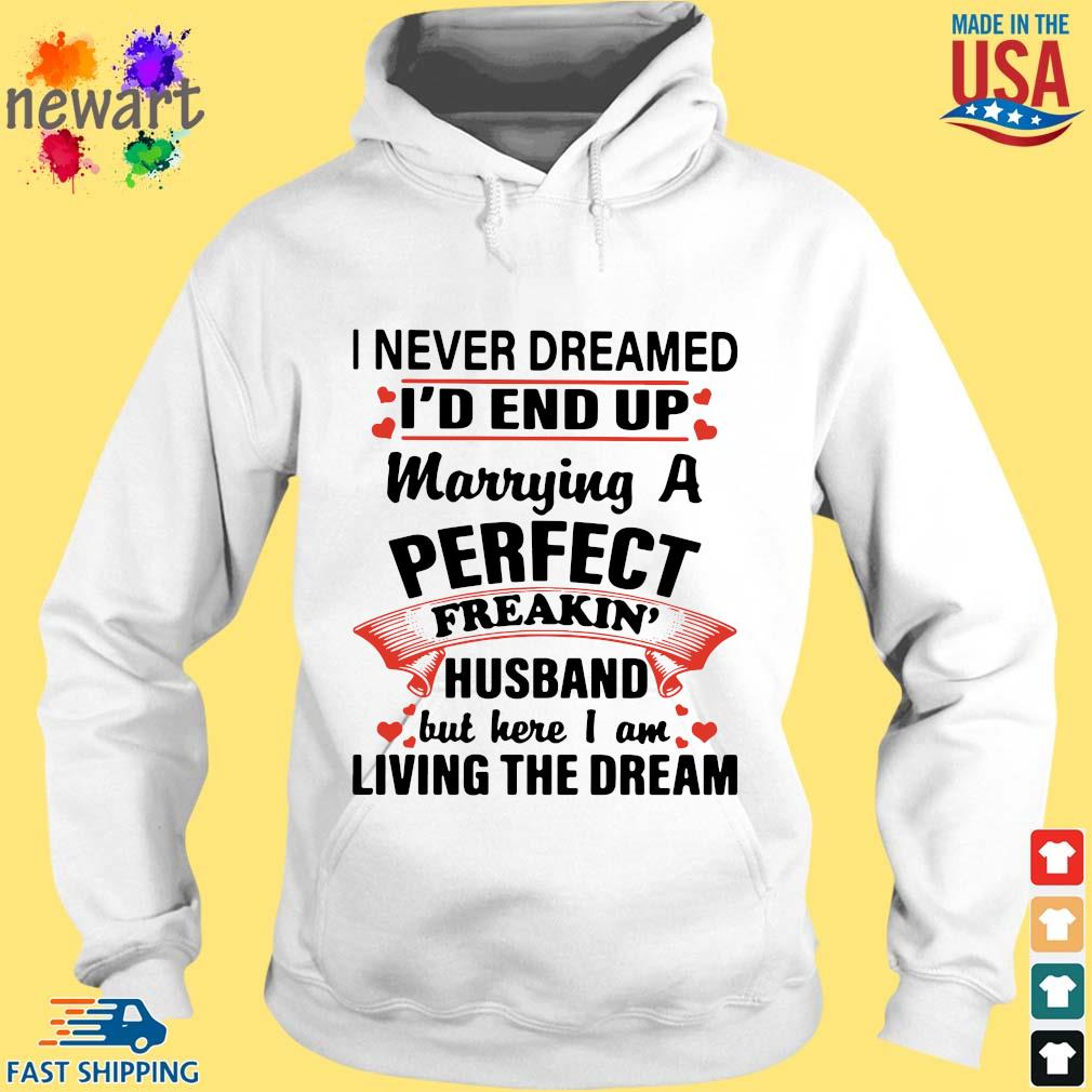 I Never Dreamed I'd End Up Marrying A Perfect Freakin' Husband But Here I Am Living The Dream Shirt hoodie trang