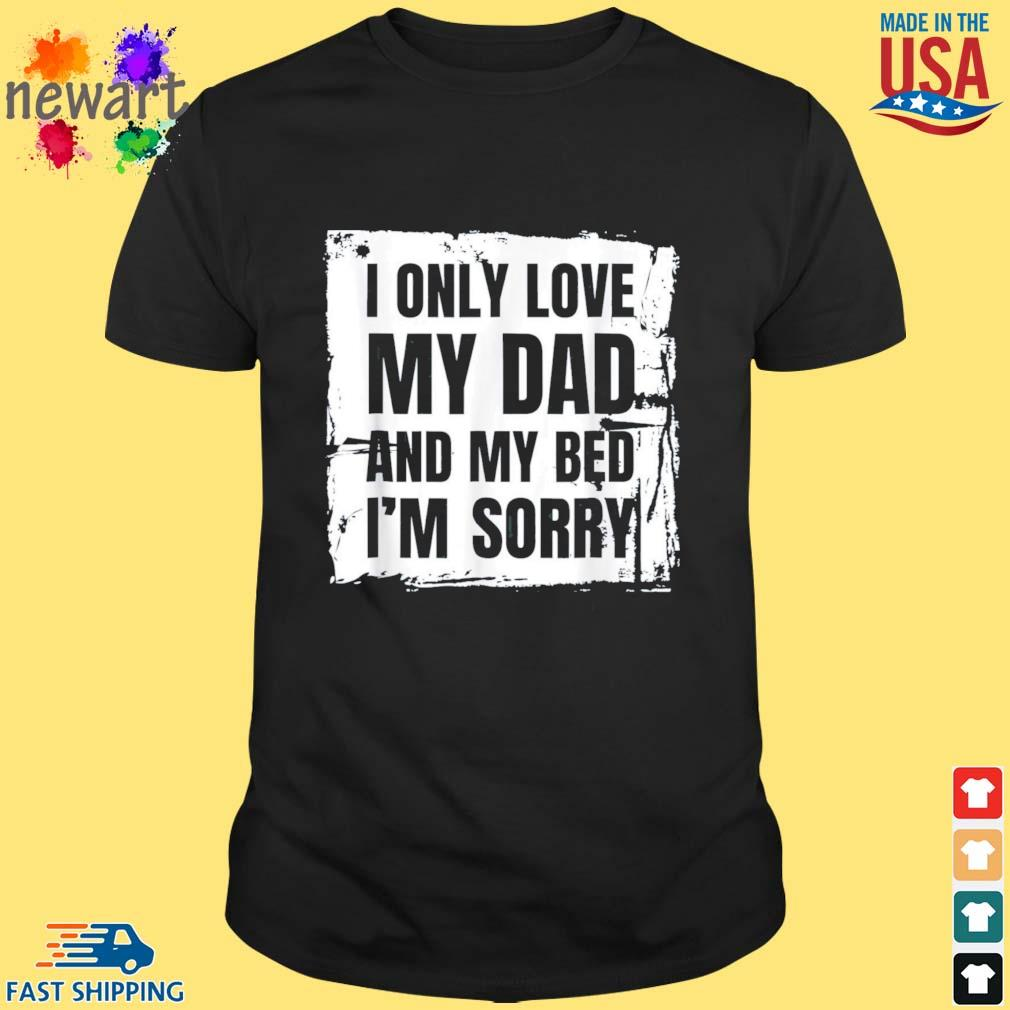 I Only Love My Dad and My BedFather Day Shirt