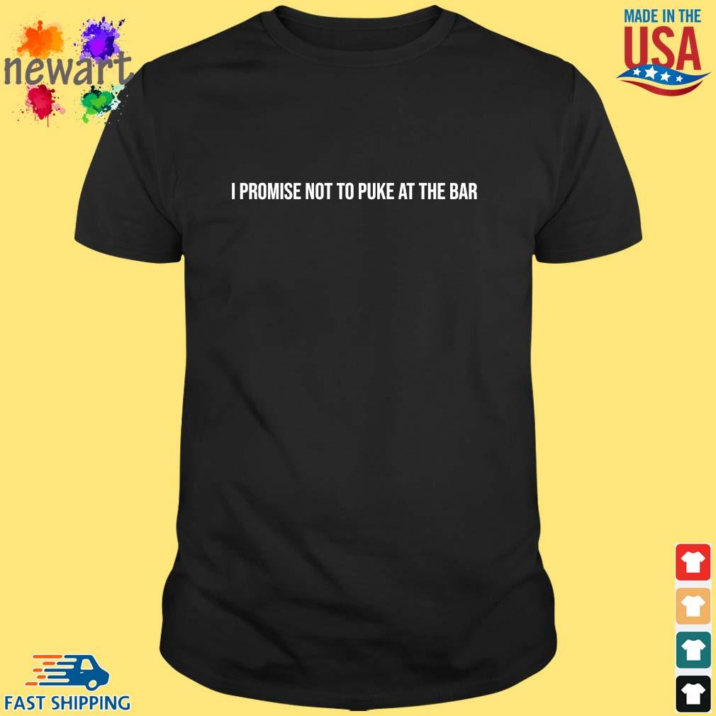 I promise not to puke at the bar shirt
