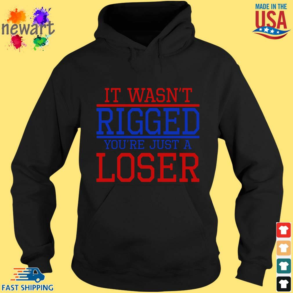 It Wasn't Rigged You're Just A Loser Shirt hoodie den