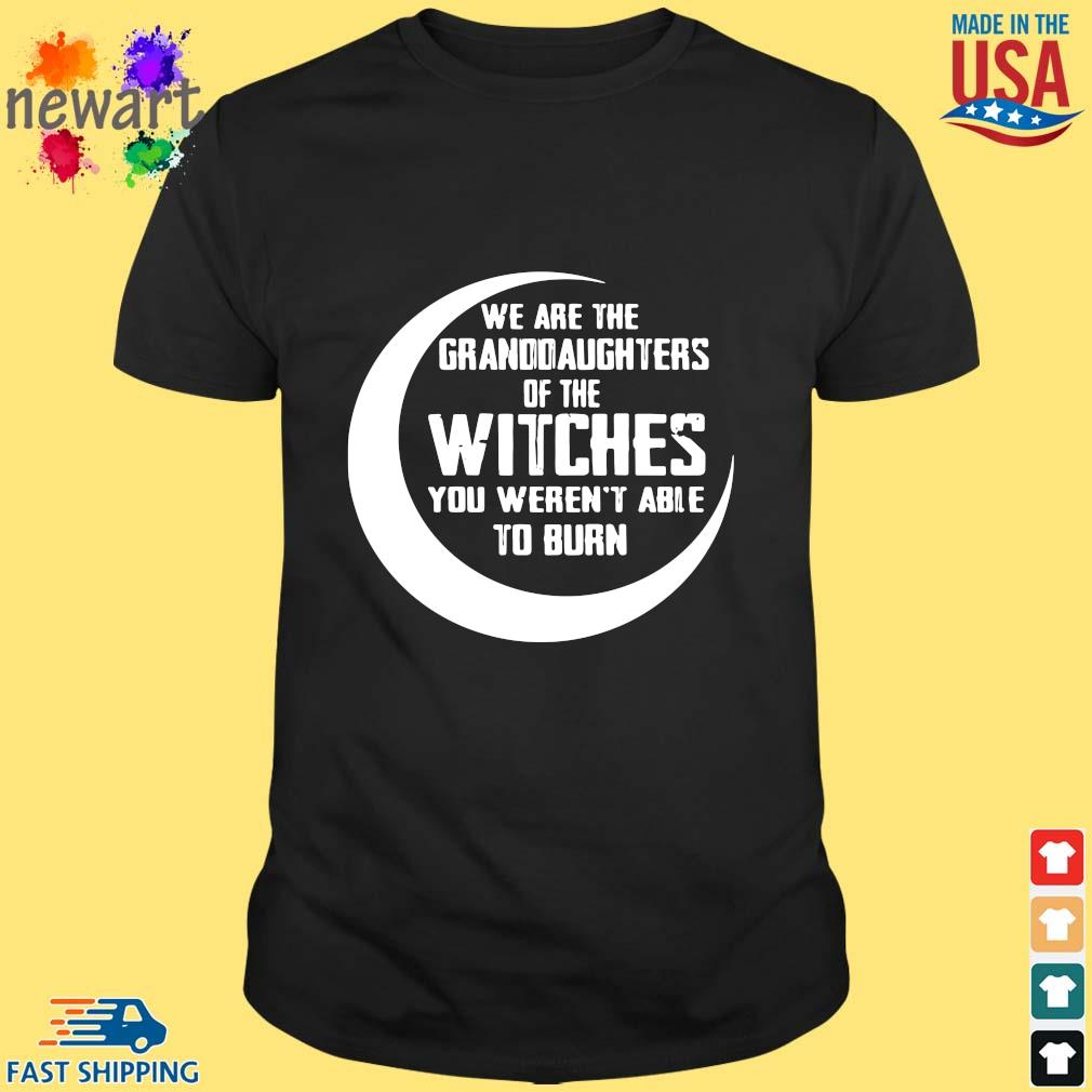 We Are The Granddaughters Of The Witches You Weren't Able To Burn Shirt