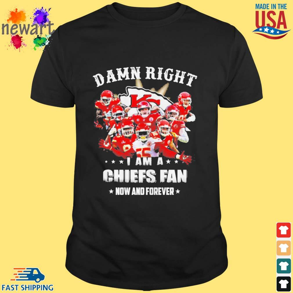 Damn right I am a Kansas Chiefs City fan now and forever shirt