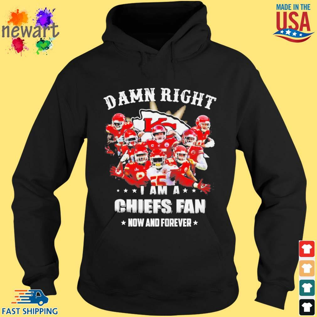 Damn right I am a Kansas Chiefs City fan now and forever s hoodie den