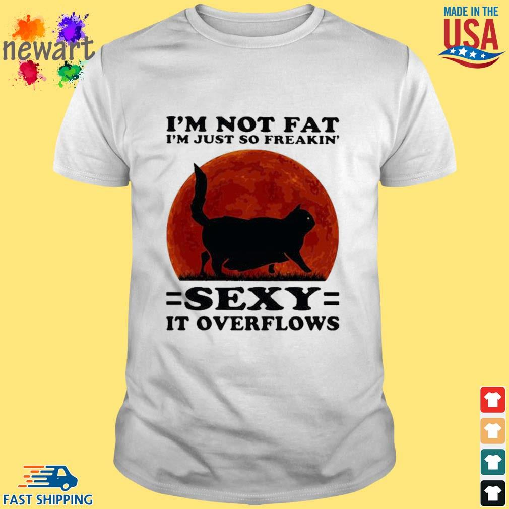 Black Cat I'm Not Fat I'm Just So Freakin' Sexy It Overflows Sunset Shirt