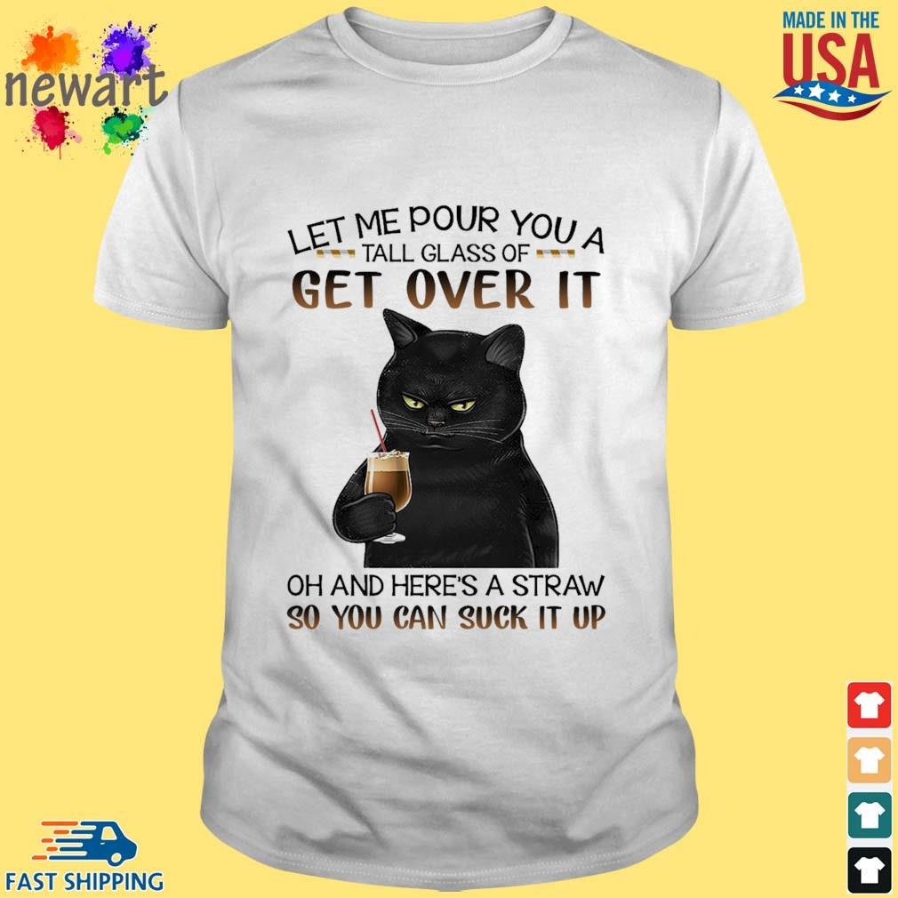Black cat let me pour you a tall glass of get over it oh and here's a straw so you can suck it up shirt
