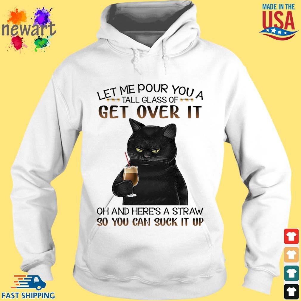 Black cat let me pour you a tall glass of get over it oh and here's a straw so you can suck it up s hoodie trang