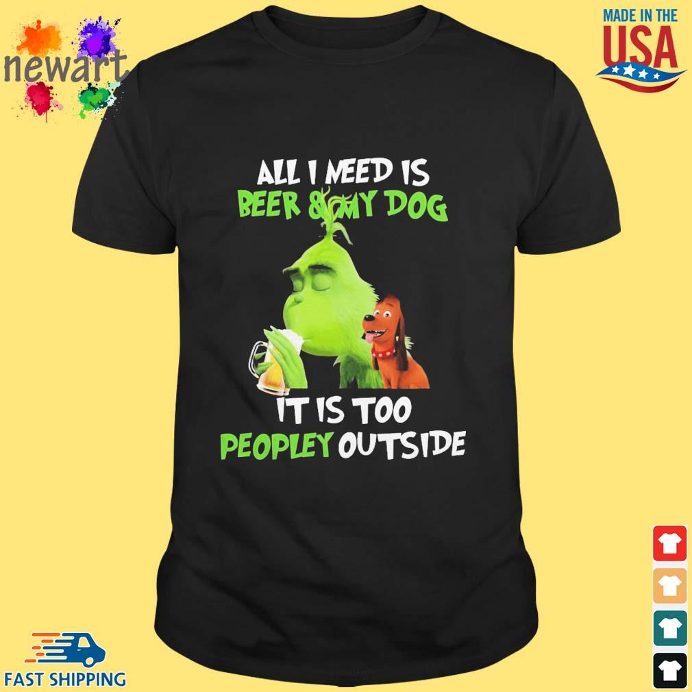 Grinch all i need is beer and my dog it i too peopley outside shirt