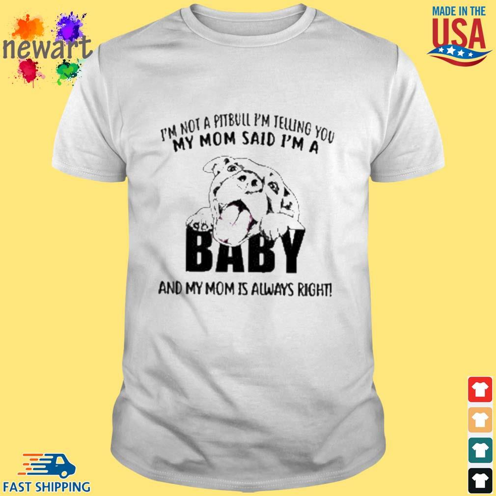 'm not a pitbull i'm telling you my mom said i'm a baby and my mom is always right shirt