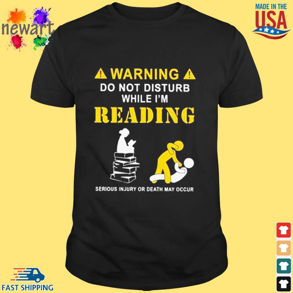 Warning do not disturb while I'm Reading Serious Injury or death May Occur Shirt