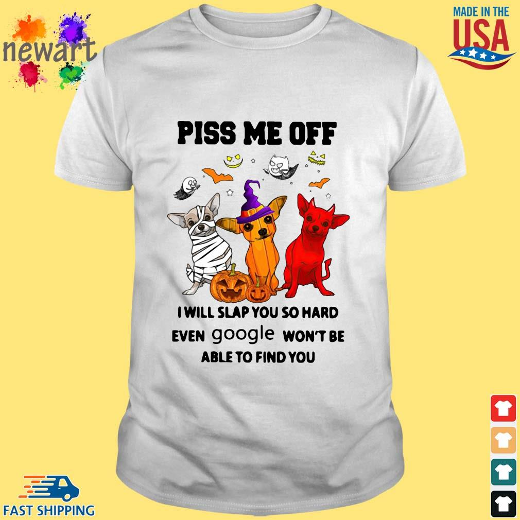 Chihuahua piss me off I will slap you so hard even google won't be able to find you Halloween shirts