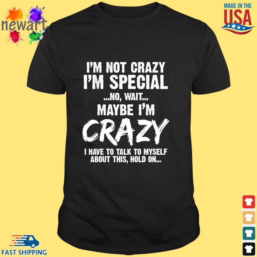I'm not crazy I'm special no wait maybe I'm crazy I have to talk to myself about this hold on shirt