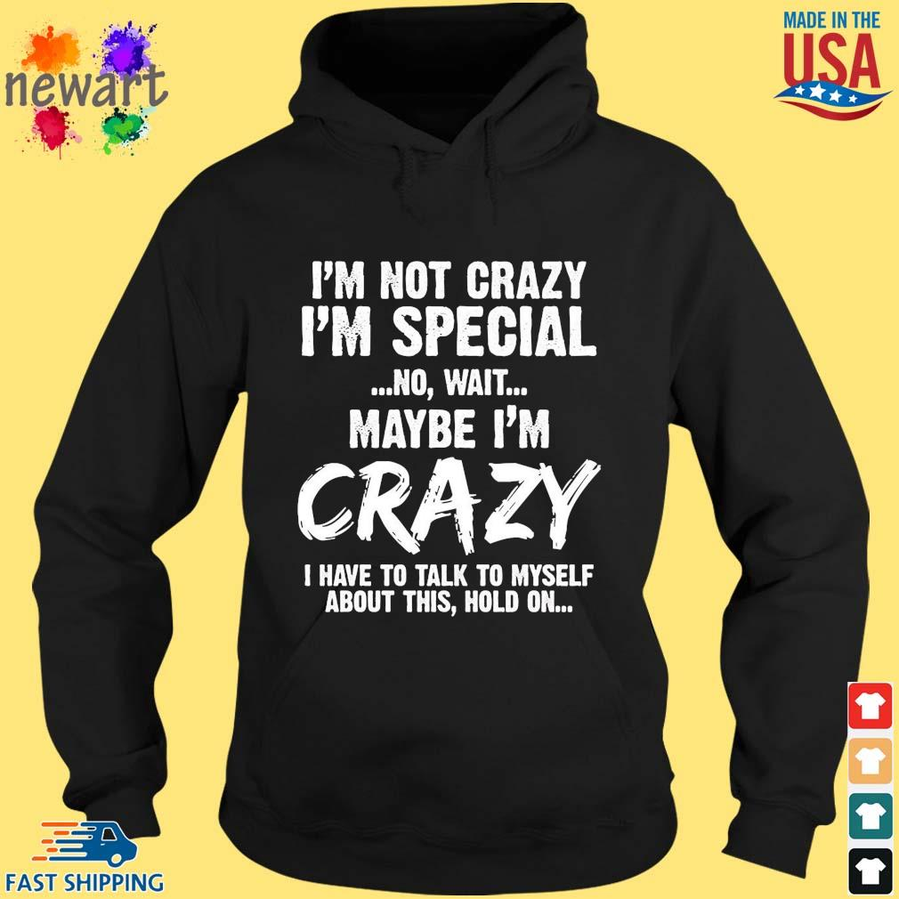I'm not crazy I'm special no wait maybe I'm crazy I have to talk to myself about this hold on s hoodie den