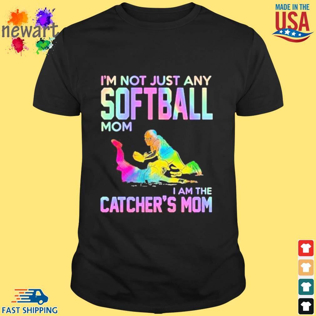 I'm Not Just Any Softball Mom I Am The Catcher's Mom Shirt