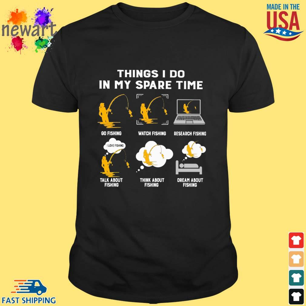 Things i do in my spare time go fishing with fishing research fishing talk about fishing think about fishing dream about fishing shirt