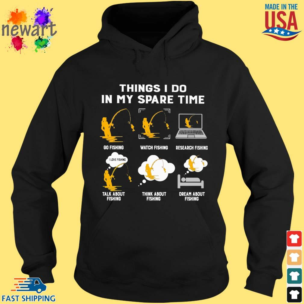 Things i do in my spare time go fishing with fishing research fishing talk about fishing think about fishing dream about fishing s hoodie den