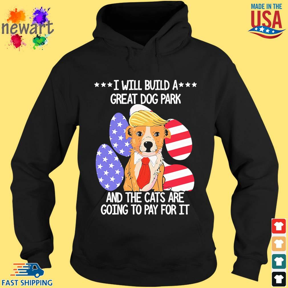 Trump I will build a great dog park and the cats are going to pay for it s hoodie den