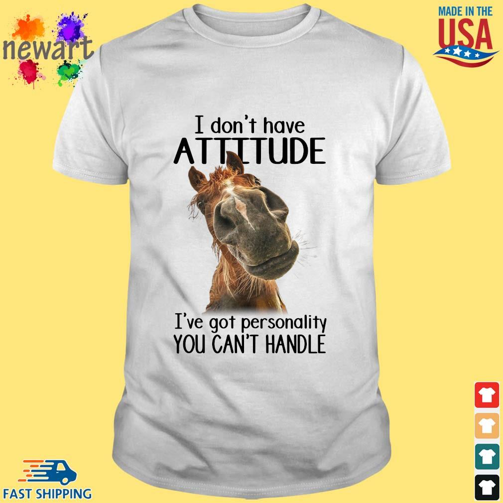 Horse I don't have attitude I've got a personality you can't handle shirt