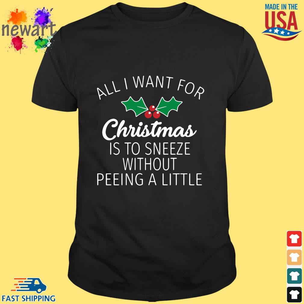 All I want for Christmas is to sneeze without peeing a little Christmas sweater Shirt den