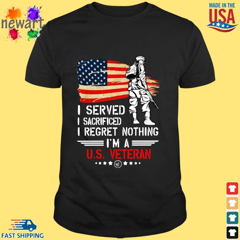 American flag I served I sacrificed I regret nothing I'm a US Veteran s Shirt den