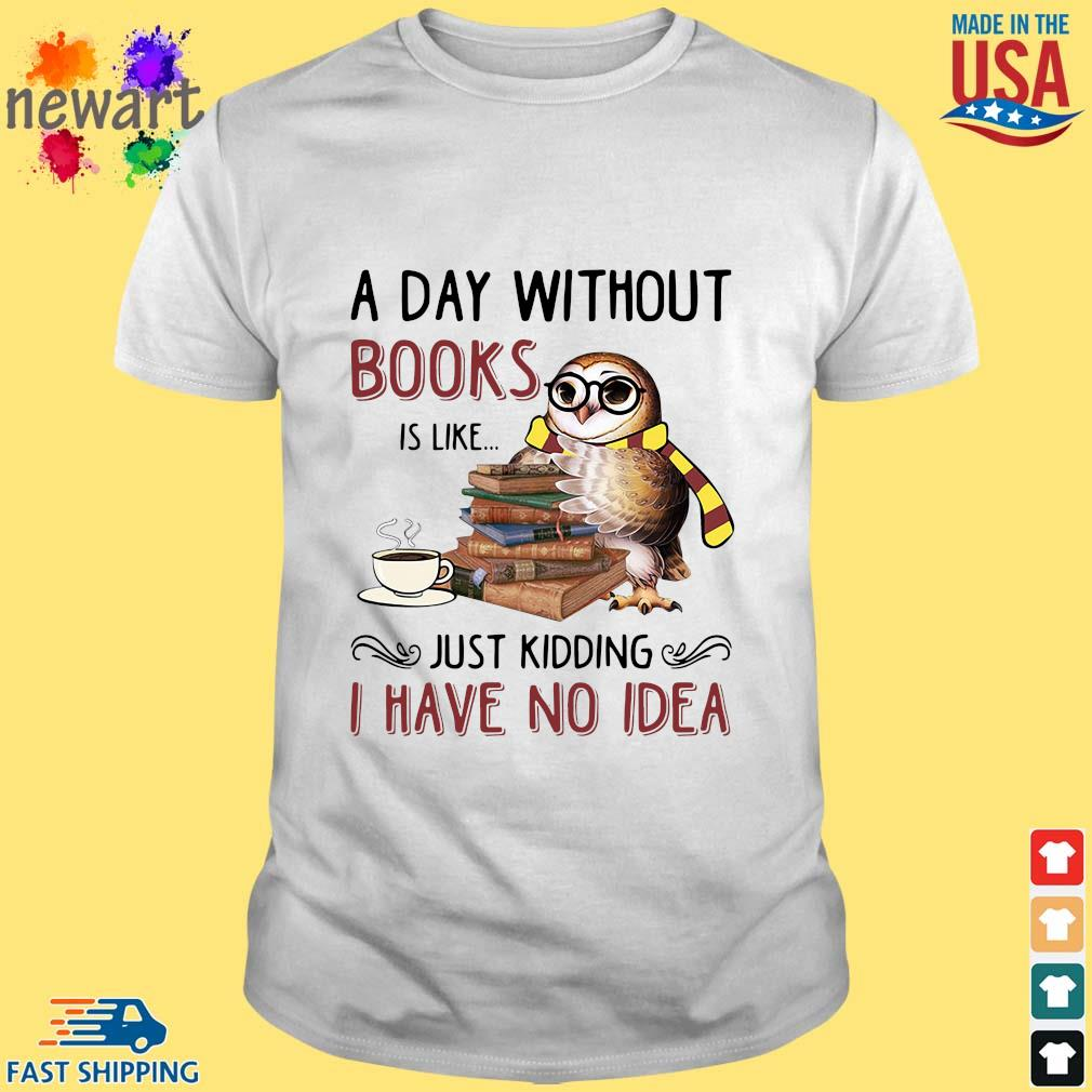 Owl a day without books is like just kidding I have no idea shirt