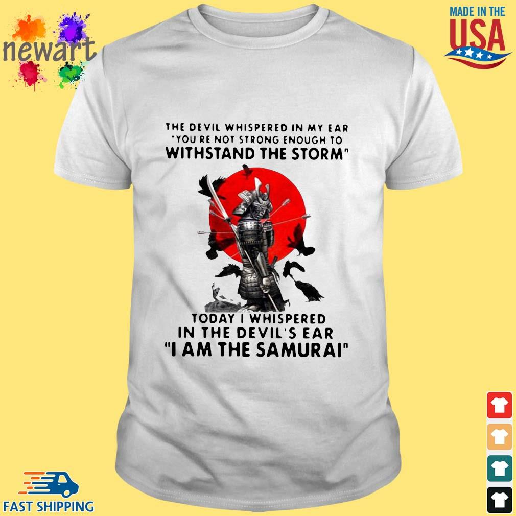The Devil whispered in my ear you're not strong enough to withstand the storm I am the Samurai shirt